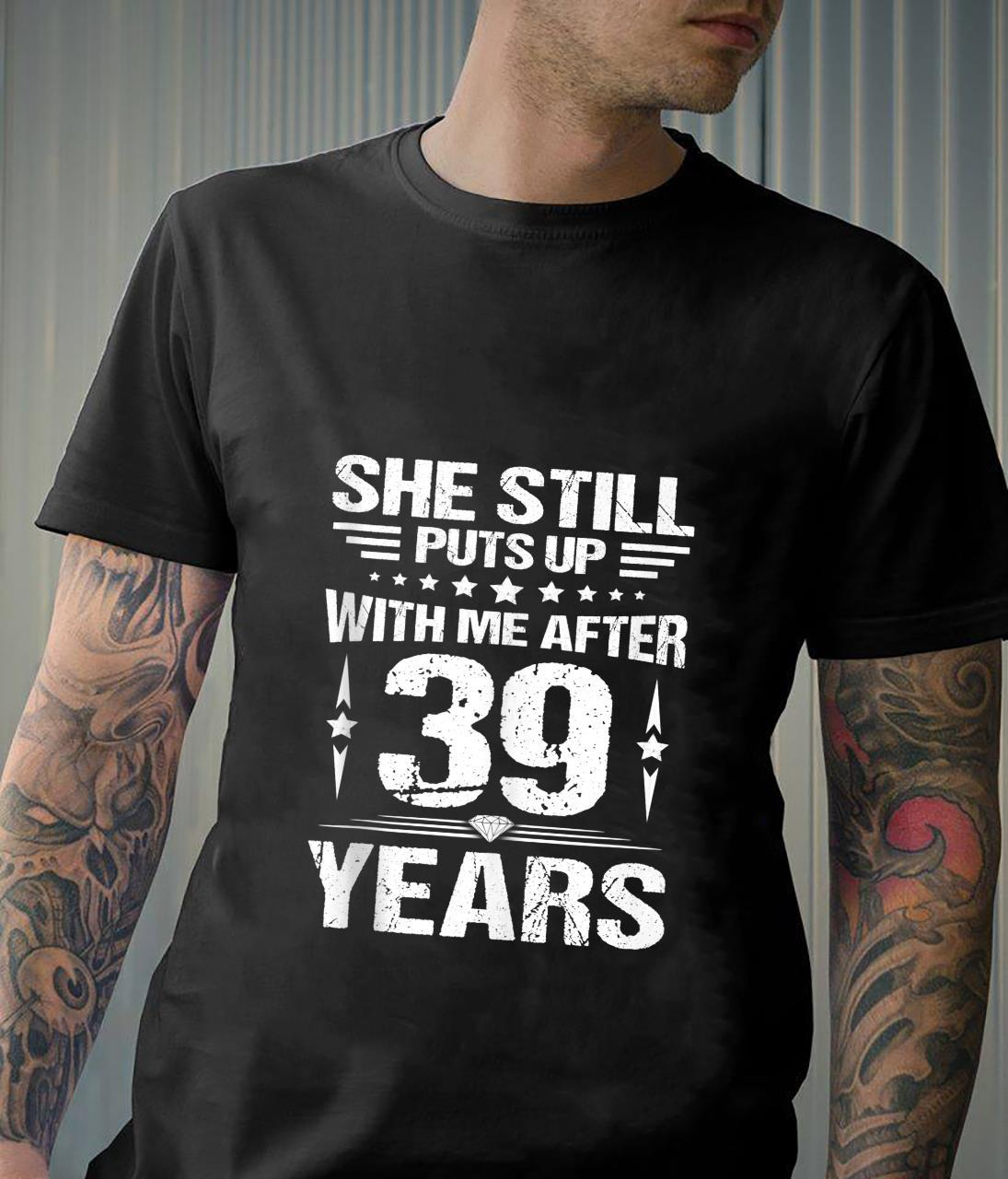 She Still Puts Up With Me After 39 Year Wedding Anniversary Shirt