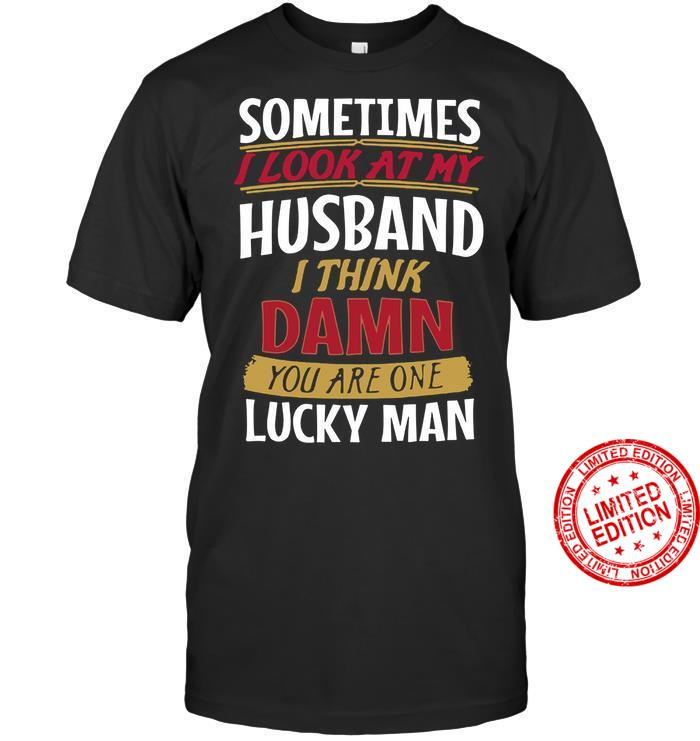 Sometimes I Look At My Husband I Think Damn You Are One Lucky Man Shirt