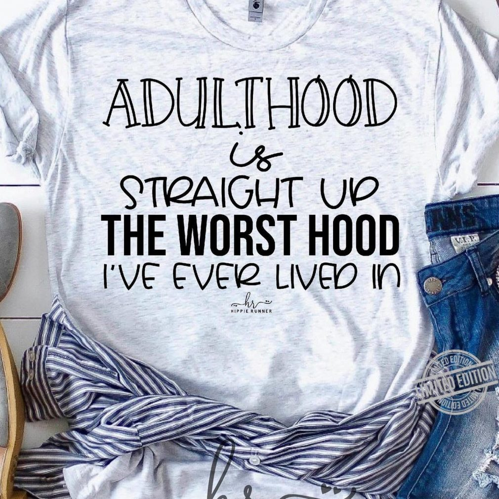 Adulthood Is Straught Up The Worst Hood I've Ever Lived In Shirt