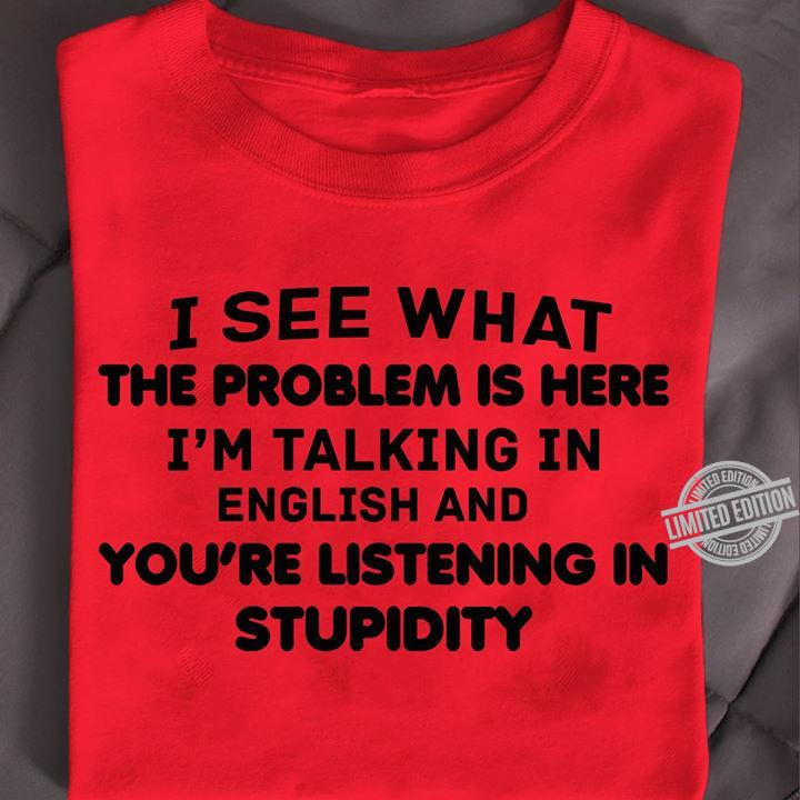 I See What The Problem Is Here I'm Talking In English And Your're Listening In Stupidity Shirt