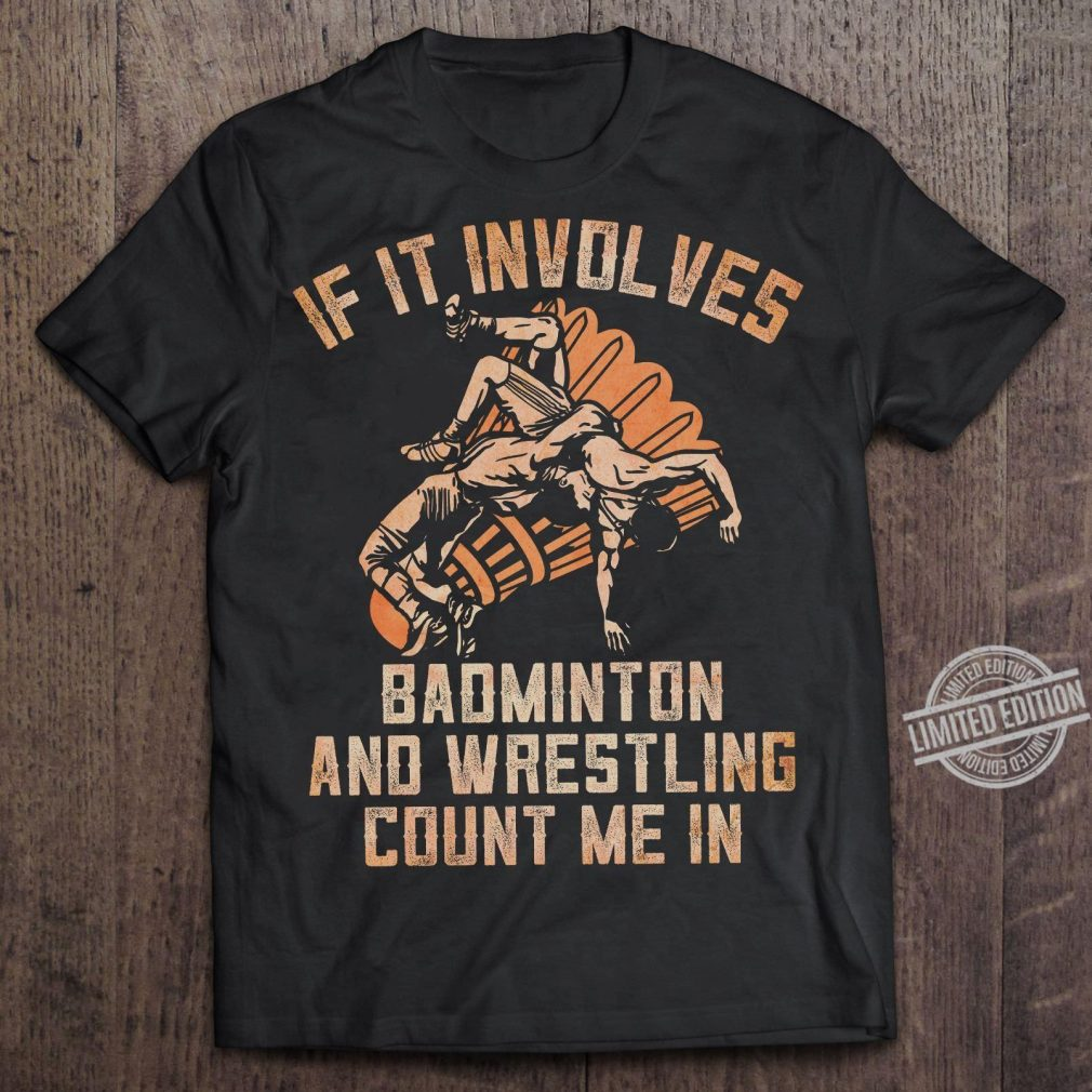 If It Involves Badminton And Wrestling Count Me In Shirt