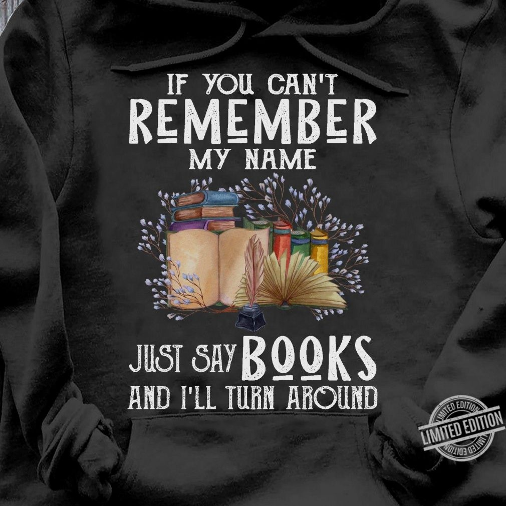 If You Can't Remember My Name Just Say Books And I'll Turn Around Shirt