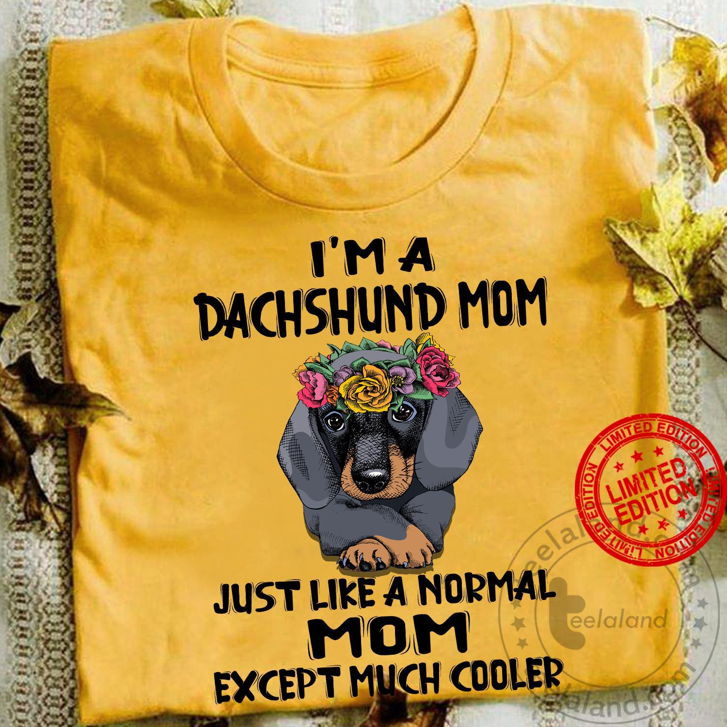I'm A Dachshund Mom Just Like A Normal Mom Except Much Cooler Shirt