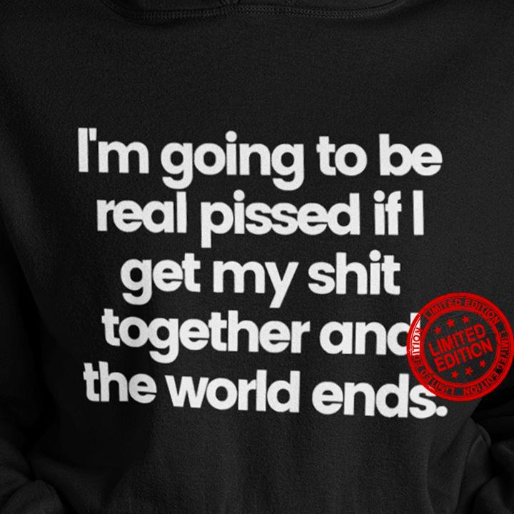 I'm Going To Be Real Pissed If I Get My Shit Together And The World Ends Shirt