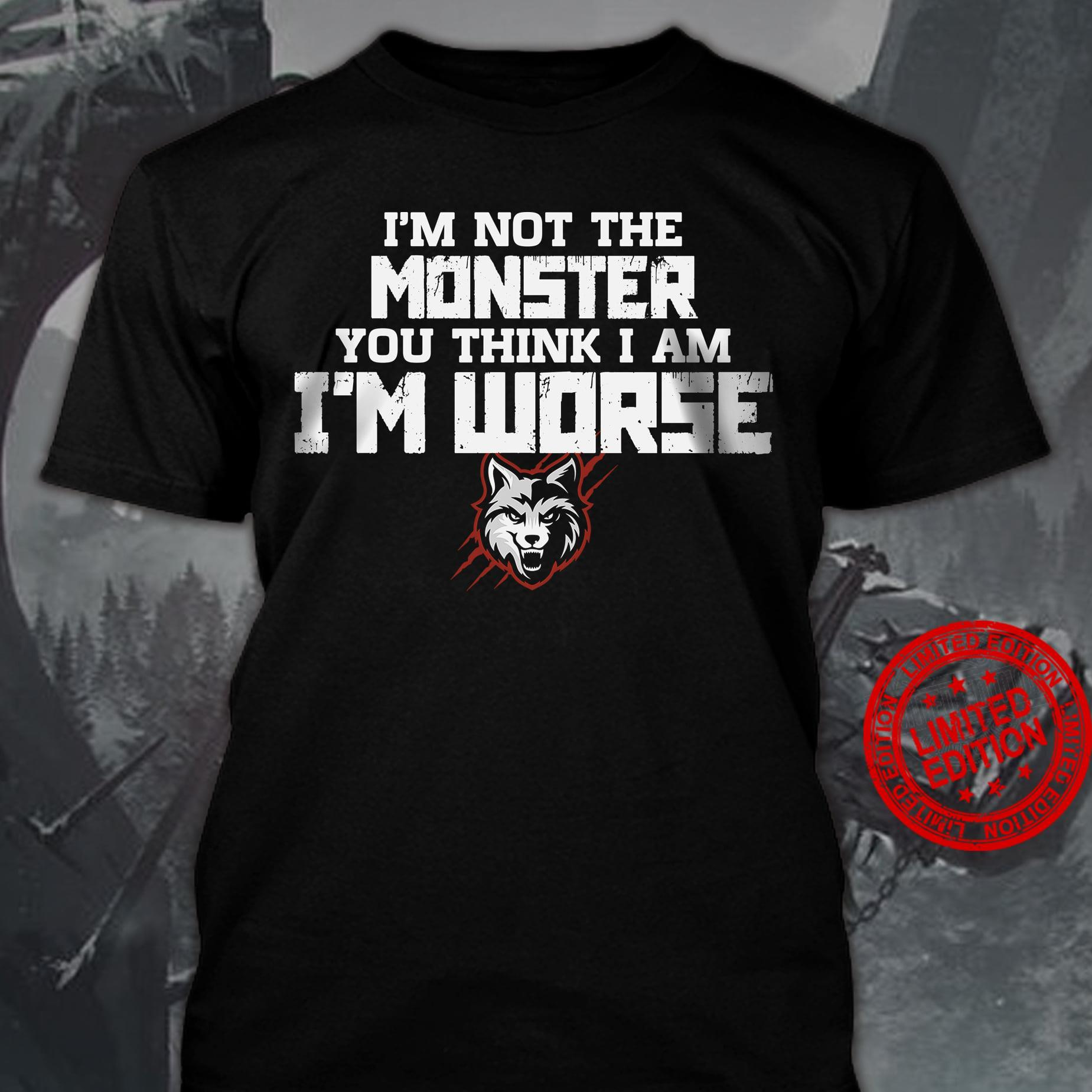 I'm Not The Monster You Think Iam I'm Worse Shirt