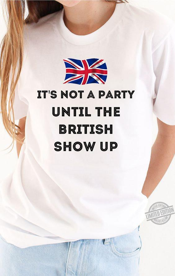 It's Not A Party Until The British Show Up Shirt