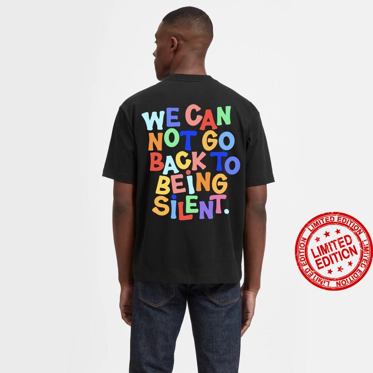 We Can Not Go Back To Being Silent Shirt