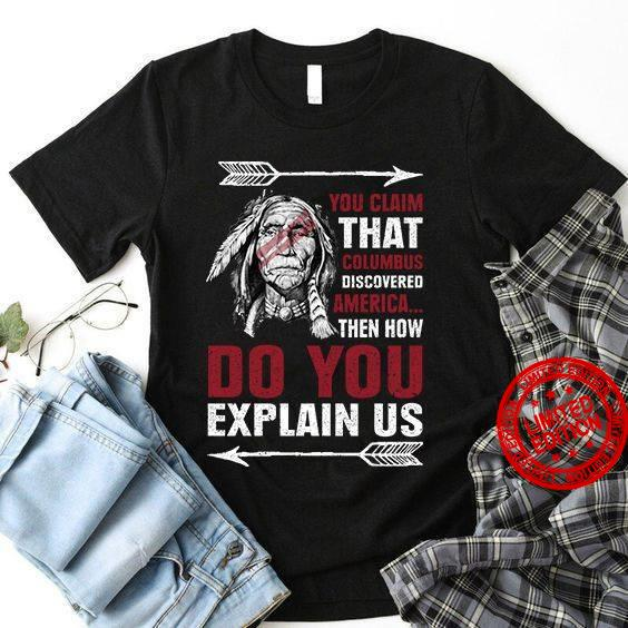 You Claim That Columbus Discovered America Then How Do You Shirt